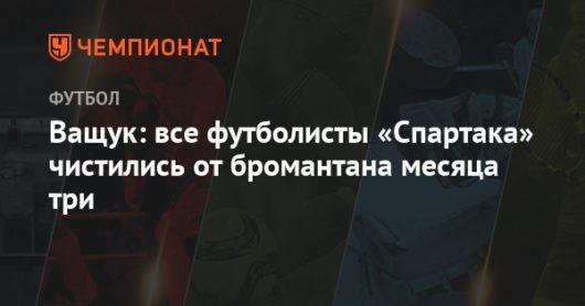 Бывший игрок «Спартака» Владислав Ващук: все футболисты «Спартака» чистились от бромантана месяца три.